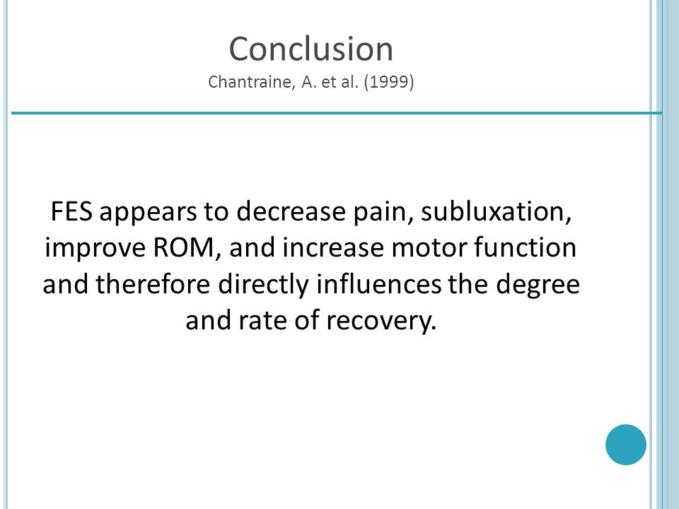 Conclusion Chantraine, A. et al. (1999) FES appears to decrease pain, subluxation, improve ROM, and increase motor function and therefore directly inf