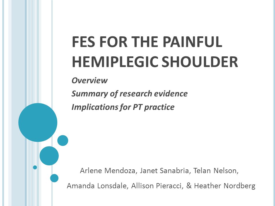 FES FOR THE PAINFUL HEMIPLEGIC SHOULDER Overview Summary of research evidence Implications for PT practice Arlene Mendoza, Janet Sanabria, Telan Nelso