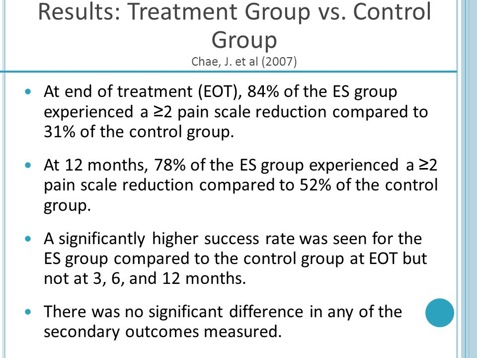 Results: Treatment Group vs. Control Group Chae, J. et al (2007) At end of treatment (EOT), 84% of the ES group experienced a 2 pain scale reduction c