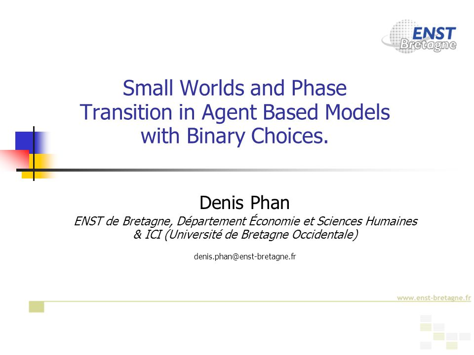 1 Small Worlds and Phase Transition in Agent Based Models with Binary Choices. Denis Phan ENST de Bretagne, Département Économie et Sciences Humaines