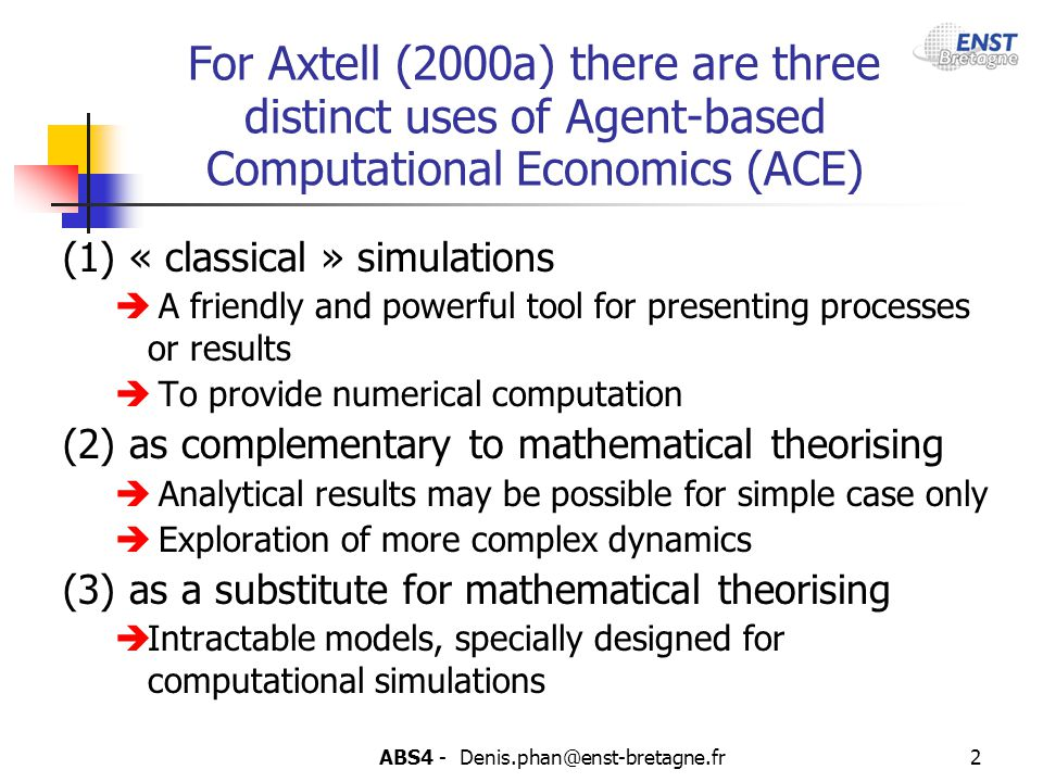 ABS4 - Denis.phan@enst-bretagne.fr2 For Axtell (2000a) there are three distinct uses of Agent-based Computational Economics (ACE) (1) « classical » si