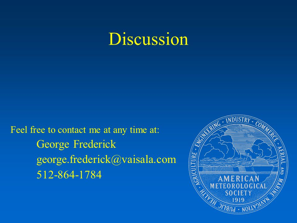 Discussion Feel free to contact me at any time at: George Frederick george.frederick@vaisala.com 512-864-1784