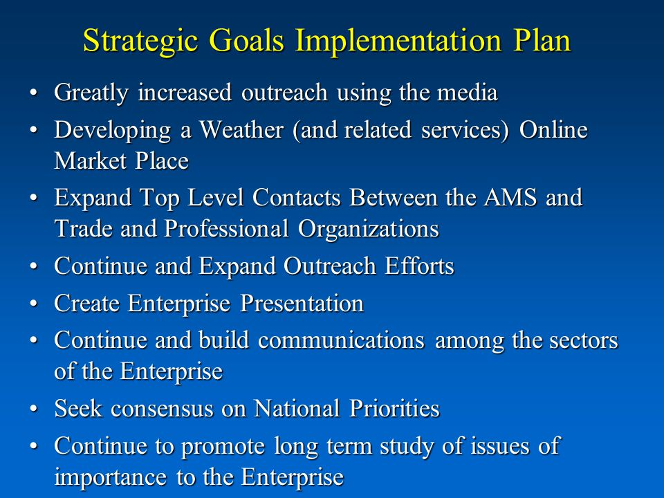 Strategic Goals Implementation Plan Greatly increased outreach using the mediaGreatly increased outreach using the media Developing a Weather (and related services) Online Market PlaceDeveloping a Weather (and related services) Online Market Place Expand Top Level Contacts Between the AMS and Trade and Professional OrganizationsExpand Top Level Contacts Between the AMS and Trade and Professional Organizations Continue and Expand Outreach EffortsContinue and Expand Outreach Efforts Create Enterprise PresentationCreate Enterprise Presentation Continue and build communications among the sectors of the EnterpriseContinue and build communications among the sectors of the Enterprise Seek consensus on National PrioritiesSeek consensus on National Priorities Continue to promote long term study of issues of importance to the EnterpriseContinue to promote long term study of issues of importance to the Enterprise