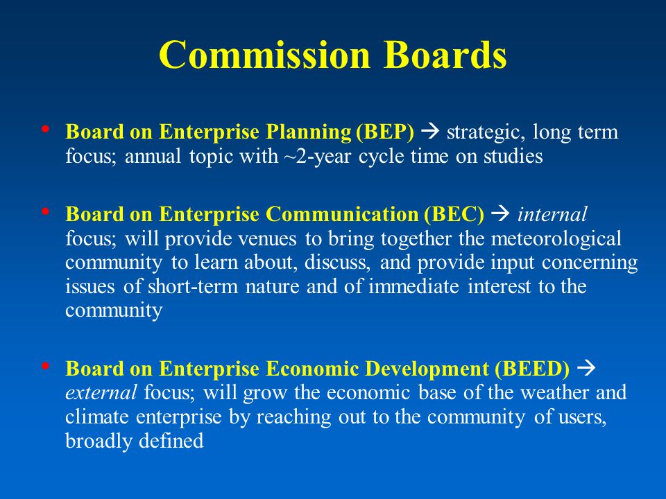 Commission Boards Board on Enterprise Planning (BEP) strategic, long term focus; annual topic with ~2-year cycle time on studies Board on Enterprise Communication (BEC) internal focus; will provide venues to bring together the meteorological community to learn about, discuss, and provide input concerning issues of short-term nature and of immediate interest to the community Board on Enterprise Economic Development (BEED) external focus; will grow the economic base of the weather and climate enterprise by reaching out to the community of users, broadly defined