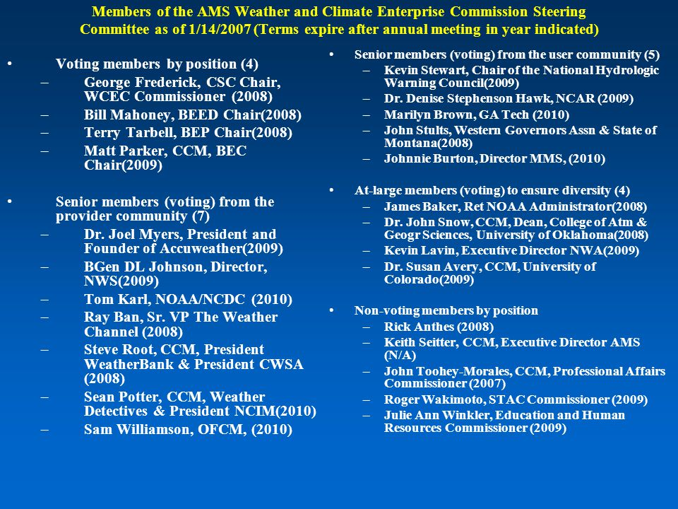 Members of the AMS Weather and Climate Enterprise Commission Steering Committee as of 1/14/2007 (Terms expire after annual meeting in year indicated) Voting members by position (4) –George Frederick, CSC Chair, WCEC Commissioner (2008) –Bill Mahoney, BEED Chair(2008) –Terry Tarbell, BEP Chair(2008) –Matt Parker, CCM, BEC Chair(2009) Senior members (voting) from the provider community (7) –Dr.
