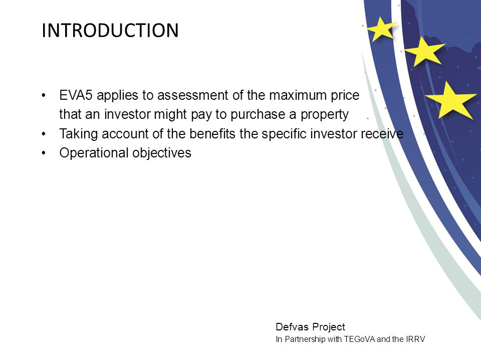 Defvas Project In Partnership with TEGoVA and the IRRV INTRODUCTION EVA5 applies to assessment of the maximum price that an investor might pay to purchase a property Taking account of the benefits the specific investor receive Operational objectives