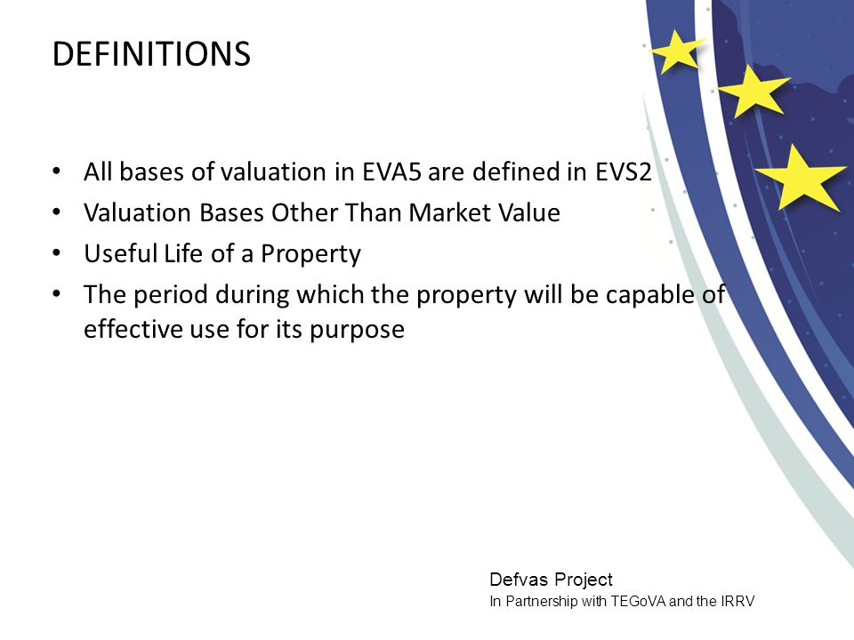 Defvas Project In Partnership with TEGoVA and the IRRV DEFINITIONS All bases of valuation in EVA5 are defined in EVS2 Valuation Bases Other Than Market Value Useful Life of a Property The period during which the property will be capable of effective use for its purpose