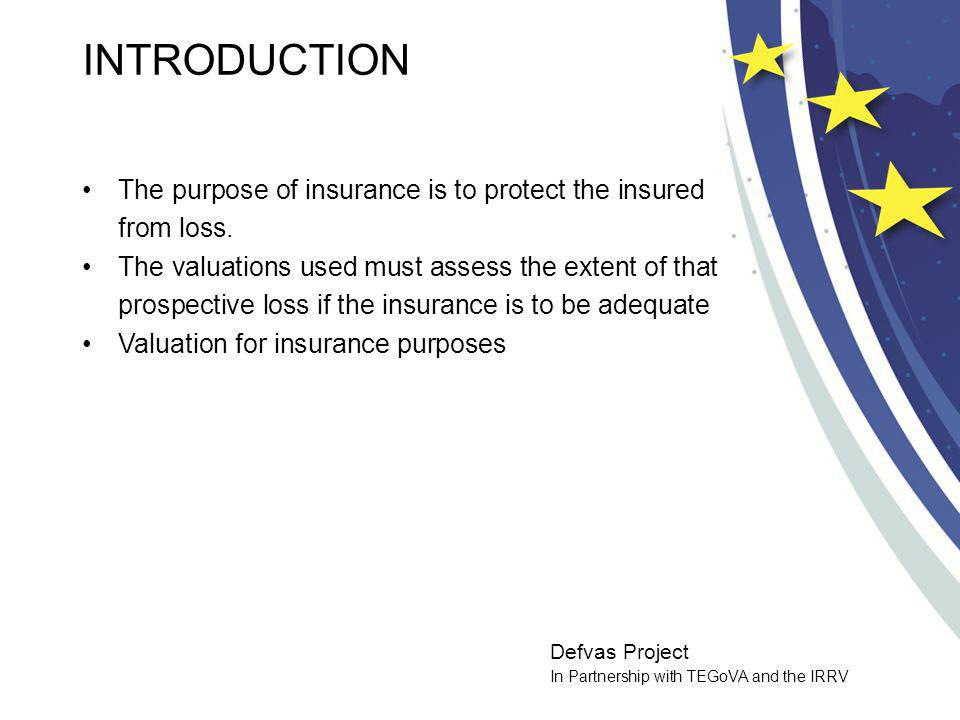 Defvas Project In Partnership with TEGoVA and the IRRV DEFINITIONS In general, the insurable value represents the maximum amount of cover agreed with an insurer Basis of assessment will usually be recorded in the insurance contract and is likely to be one of the following: -New replacement cost (New for Old) -Indexed New Replacement Cost -Depreciated Replacement Cost -Cost of Rebuilding Only