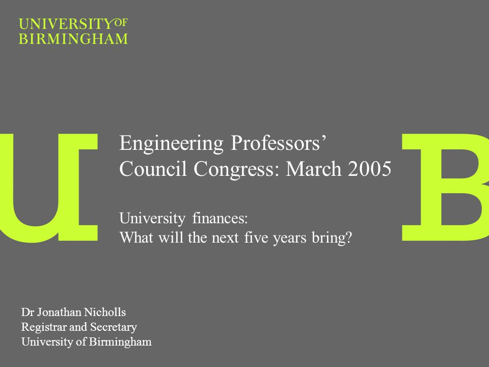 Engineering Professors Council Congress: March 2005 University finances: What will the next five years bring? Dr Jonathan Nicholls Registrar and Secre