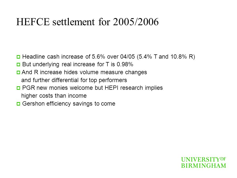 HEFCE settlement for 2005/2006 Headline cash increase of 5.6% over 04/05 (5.4% T and 10.8% R) But underlying real increase for T is 0.98% And R increa