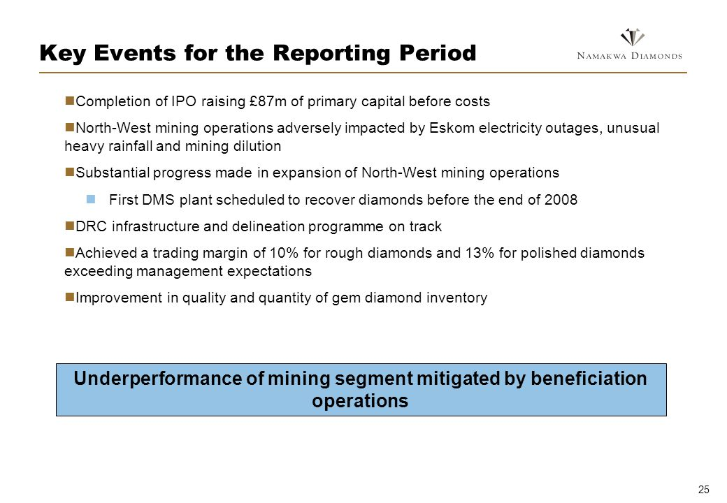 25 Key Events for the Reporting Period Completion of IPO raising £87m of primary capital before costs North-West mining operations adversely impacted by Eskom electricity outages, unusual heavy rainfall and mining dilution Substantial progress made in expansion of North-West mining operations First DMS plant scheduled to recover diamonds before the end of 2008 DRC infrastructure and delineation programme on track Achieved a trading margin of 10% for rough diamonds and 13% for polished diamonds exceeding management expectations Improvement in quality and quantity of gem diamond inventory Underperformance of mining segment mitigated by beneficiation operations