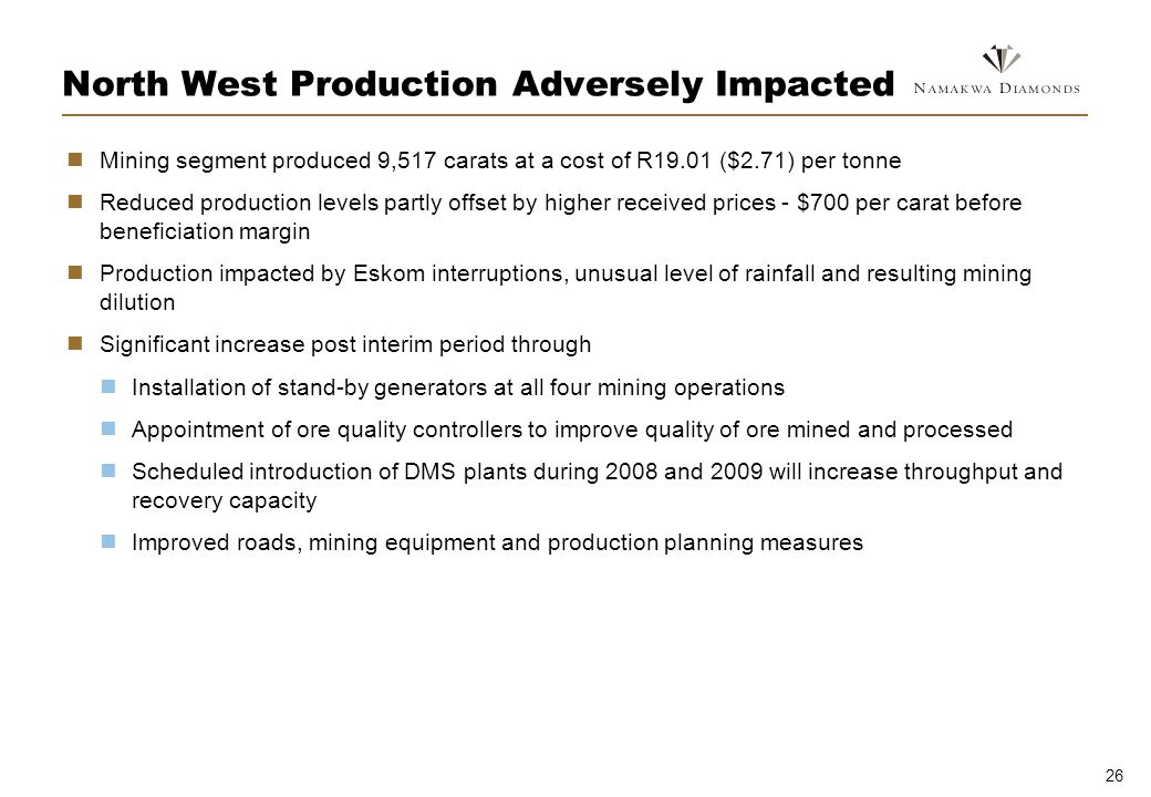 26 North West Production Adversely Impacted Mining segment produced 9,517 carats at a cost of R19.01 ($2.71) per tonne Reduced production levels partly offset by higher received prices - $700 per carat before beneficiation margin Production impacted by Eskom interruptions, unusual level of rainfall and resulting mining dilution Significant increase post interim period through Installation of stand-by generators at all four mining operations Appointment of ore quality controllers to improve quality of ore mined and processed Scheduled introduction of DMS plants during 2008 and 2009 will increase throughput and recovery capacity Improved roads, mining equipment and production planning measures