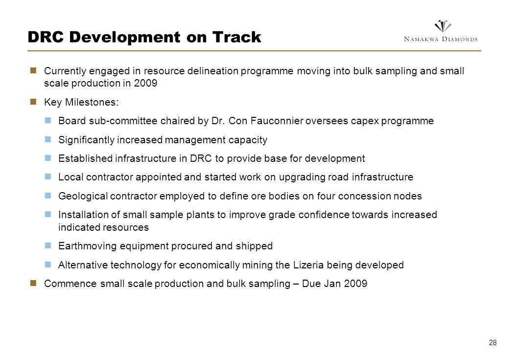 28 DRC Development on Track Currently engaged in resource delineation programme moving into bulk sampling and small scale production in 2009 Key Milestones: Board sub-committee chaired by Dr.