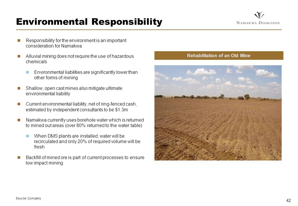 42 Environmental Responsibility Responsibility for the environment is an important consideration for Namakwa Alluvial mining does not require the use of hazardous chemicals Environmental liabilities are significantly lower than other forms of mining Shallow, open cast mines also mitigate ultimate environmental liability Current environmental liability, net of ring-fenced cash, estimated by independent consultants to be $1.3m Namakwa currently uses borehole water which is returned to mined out areas (over 80% returned to the water table) When DMS plants are installed, water will be recirculated and only 20% of required volume will be fresh Backfill of mined ore is part of current processes to ensure low impact mining Source: Company Rehabilitation of an Old Mine