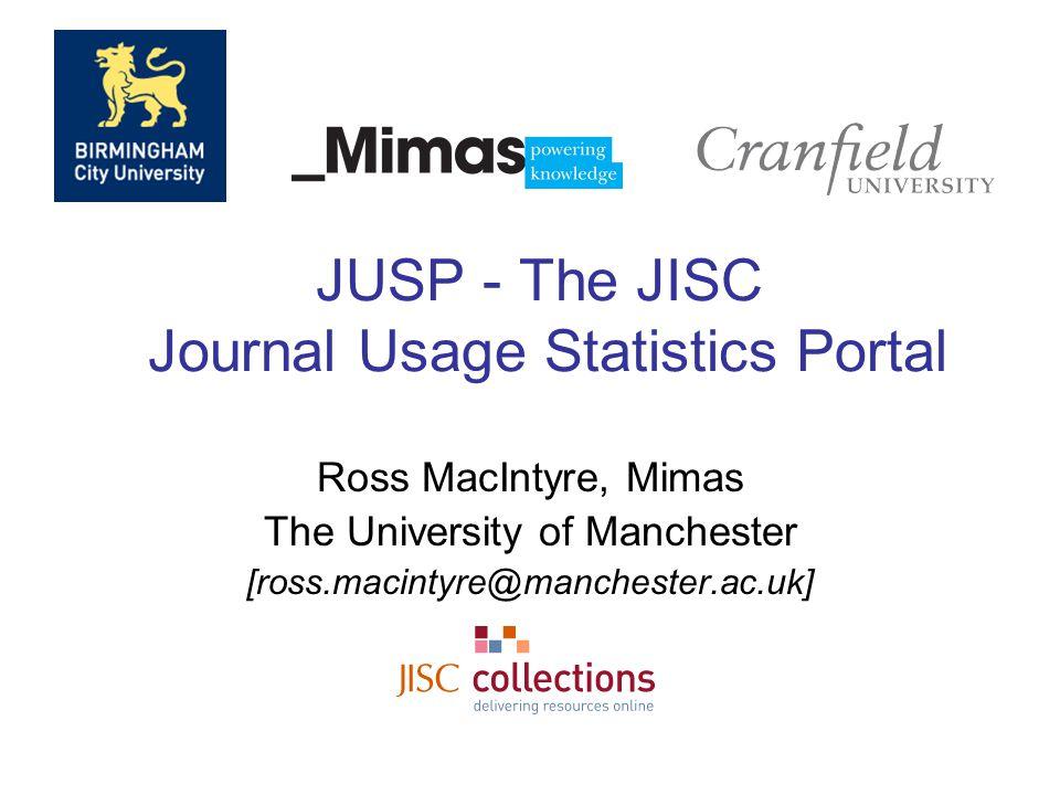 JUSP - The JISC Journal Usage Statistics Portal Ross MacIntyre, Mimas The University of Manchester [ross.macintyre@manchester.ac.uk]