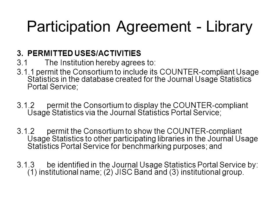 Participation Agreement - Library 3.PERMITTED USES/ACTIVITIES 3.1The Institution hereby agrees to: 3.1.1 permit the Consortium to include its COUNTER-compliant Usage Statistics in the database created for the Journal Usage Statistics Portal Service; 3.1.2 permit the Consortium to display the COUNTER-compliant Usage Statistics via the Journal Statistics Portal Service; 3.1.2 permit the Consortium to show the COUNTER-compliant Usage Statistics to other participating libraries in the Journal Usage Statistics Portal Service for benchmarking purposes; and 3.1.3 be identified in the Journal Usage Statistics Portal Service by: (1) institutional name; (2) JISC Band and (3) institutional group.