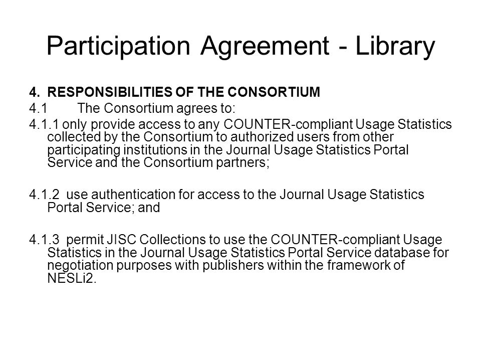 Participation Agreement - Library 4.RESPONSIBILITIES OF THE CONSORTIUM 4.1The Consortium agrees to: 4.1.1 only provide access to any COUNTER-compliant Usage Statistics collected by the Consortium to authorized users from other participating institutions in the Journal Usage Statistics Portal Service and the Consortium partners; 4.1.2 use authentication for access to the Journal Usage Statistics Portal Service; and 4.1.3 permit JISC Collections to use the COUNTER-compliant Usage Statistics in the Journal Usage Statistics Portal Service database for negotiation purposes with publishers within the framework of NESLi2.