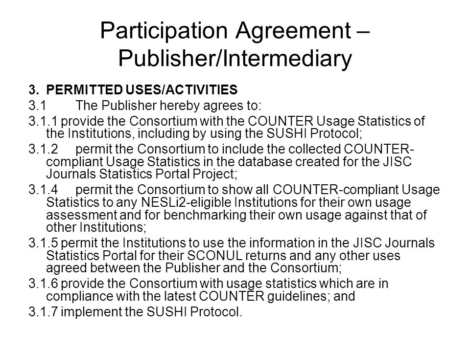 Participation Agreement – Publisher/Intermediary 3.PERMITTED USES/ACTIVITIES 3.1The Publisher hereby agrees to: 3.1.1 provide the Consortium with the COUNTER Usage Statistics of the Institutions, including by using the SUSHI Protocol; 3.1.2permit the Consortium to include the collected COUNTER- compliant Usage Statistics in the database created for the JISC Journals Statistics Portal Project; 3.1.4permit the Consortium to show all COUNTER-compliant Usage Statistics to any NESLi2-eligible Institutions for their own usage assessment and for benchmarking their own usage against that of other Institutions; 3.1.5 permit the Institutions to use the information in the JISC Journals Statistics Portal for their SCONUL returns and any other uses agreed between the Publisher and the Consortium; 3.1.6 provide the Consortium with usage statistics which are in compliance with the latest COUNTER guidelines; and 3.1.7 implement the SUSHI Protocol.