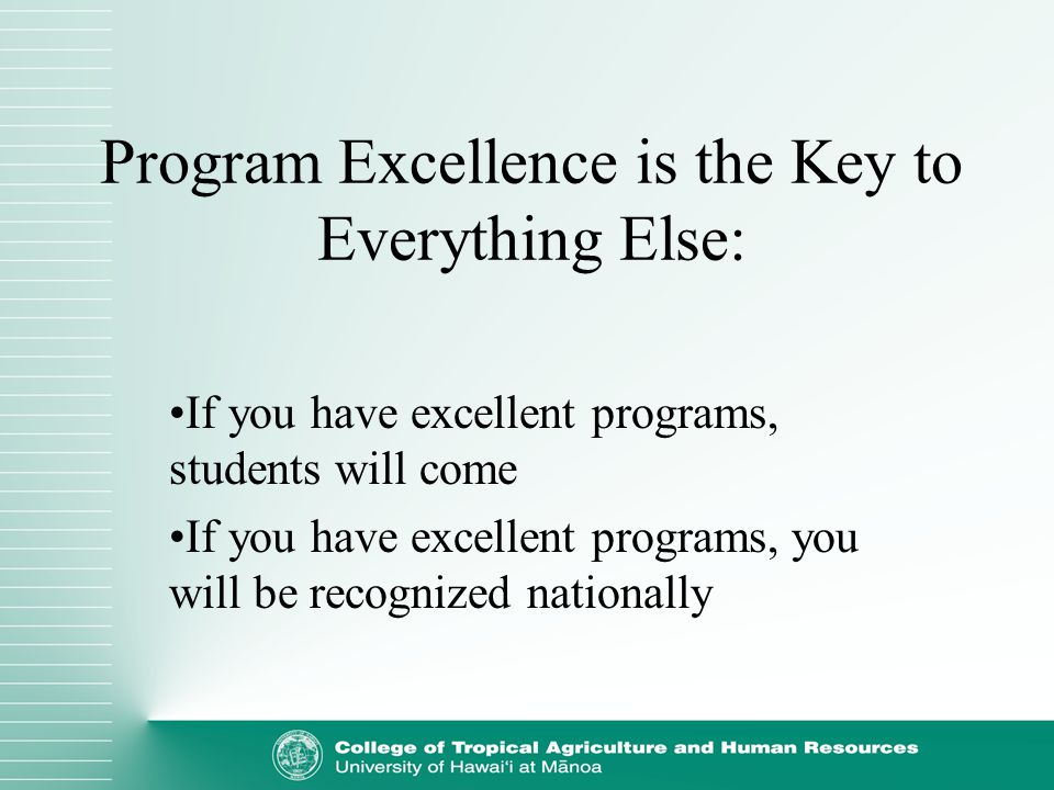 Program Excellence is the Key to Everything Else: If you have excellent programs, students will come If you have excellent programs, you will be recog