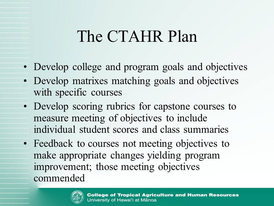 The CTAHR Plan Develop college and program goals and objectives Develop matrixes matching goals and objectives with specific courses Develop scoring r