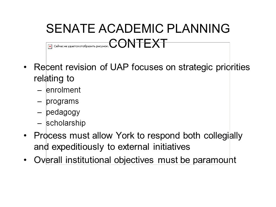 SENATE ACADEMIC PLANNING CONTEXT Recent revision of UAP focuses on strategic priorities relating to –enrolment –programs –pedagogy –scholarship Process must allow York to respond both collegially and expeditiously to external initiatives Overall institutional objectives must be paramount