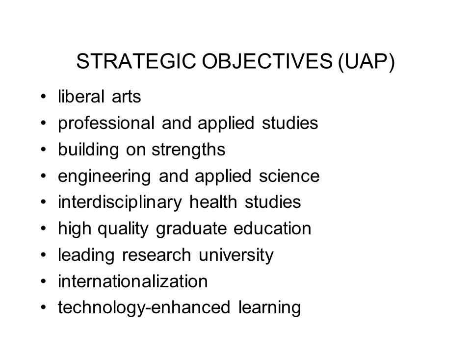 STRATEGIC OBJECTIVES (UAP) liberal arts professional and applied studies building on strengths engineering and applied science interdisciplinary health studies high quality graduate education leading research university internationalization technology-enhanced learning