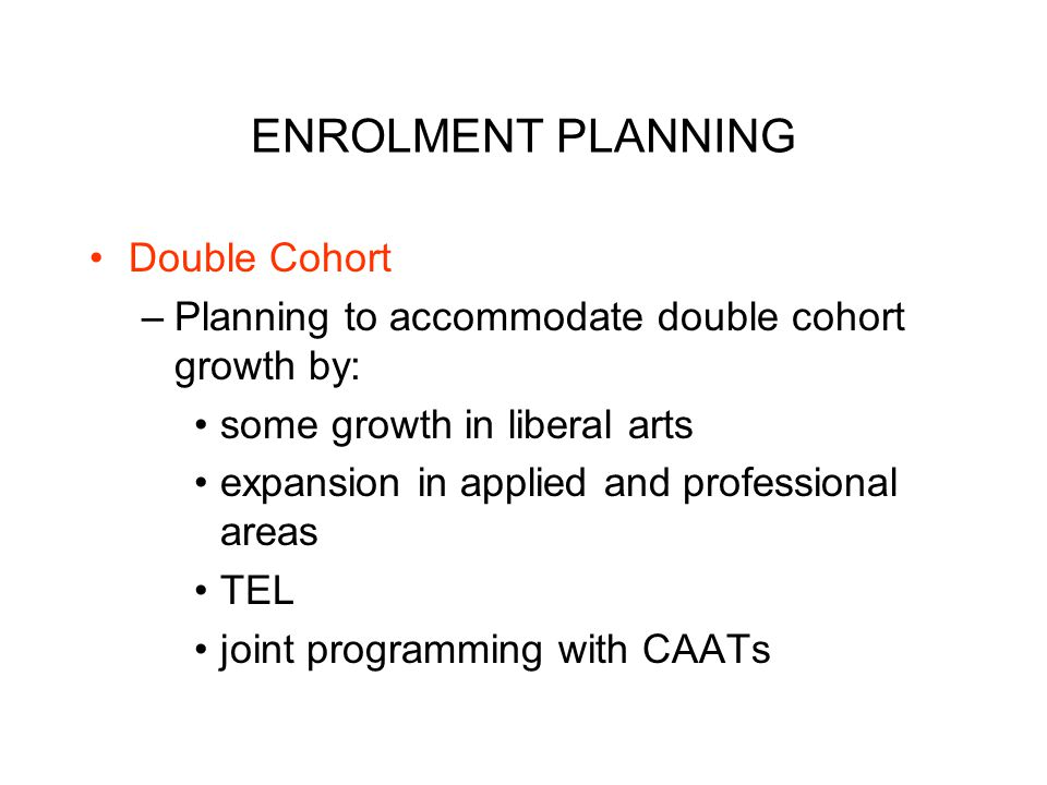 ENROLMENT PLANNING Double Cohort –Planning to accommodate double cohort growth by: some growth in liberal arts expansion in applied and professional areas TEL joint programming with CAATs
