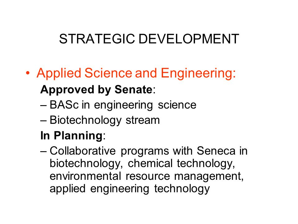 STRATEGIC DEVELOPMENT Applied Science and Engineering: Approved by Senate: –BASc in engineering science –Biotechnology stream In Planning: –Collaborative programs with Seneca in biotechnology, chemical technology, environmental resource management, applied engineering technology