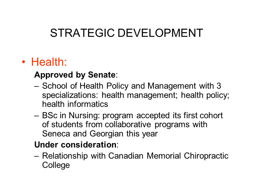 STRATEGIC DEVELOPMENT Health: Approved by Senate: –School of Health Policy and Management with 3 specializations: health management; health policy; health informatics –BSc in Nursing: program accepted its first cohort of students from collaborative programs with Seneca and Georgian this year Under consideration: –Relationship with Canadian Memorial Chiropractic College