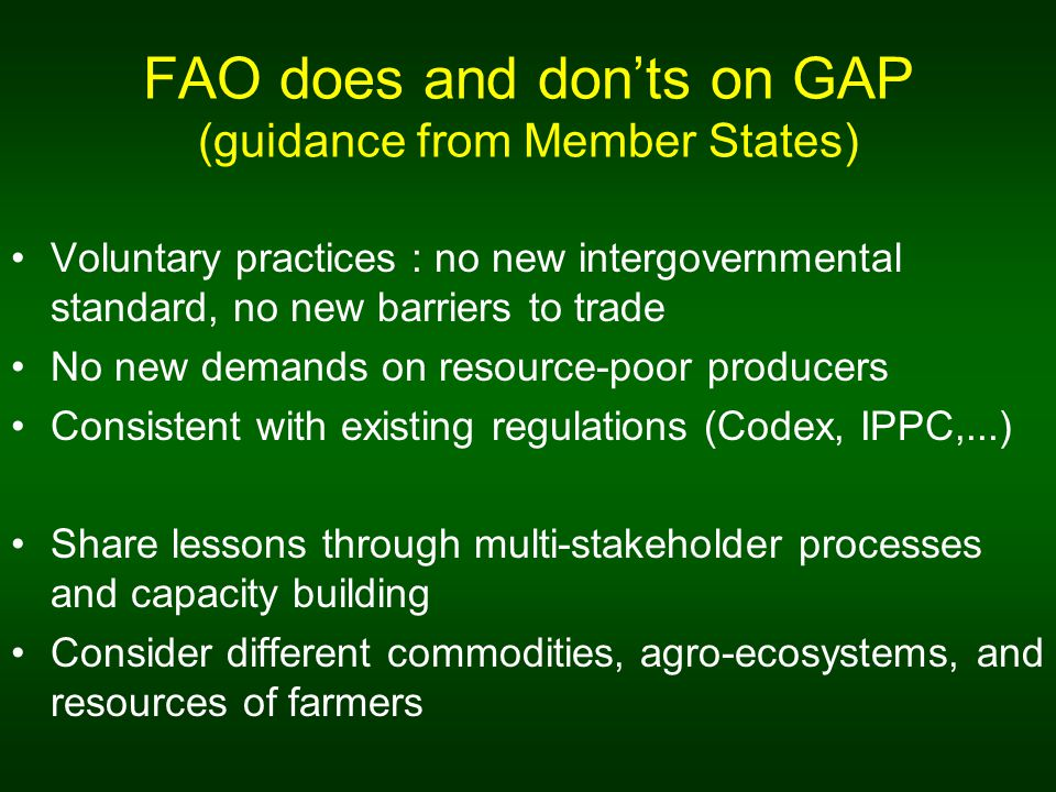 FAO does and donts on GAP (guidance from Member States) Voluntary practices : no new intergovernmental standard, no new barriers to trade No new demands on resource-poor producers Consistent with existing regulations (Codex, IPPC,...) Share lessons through multi-stakeholder processes and capacity building Consider different commodities, agro-ecosystems, and resources of farmers