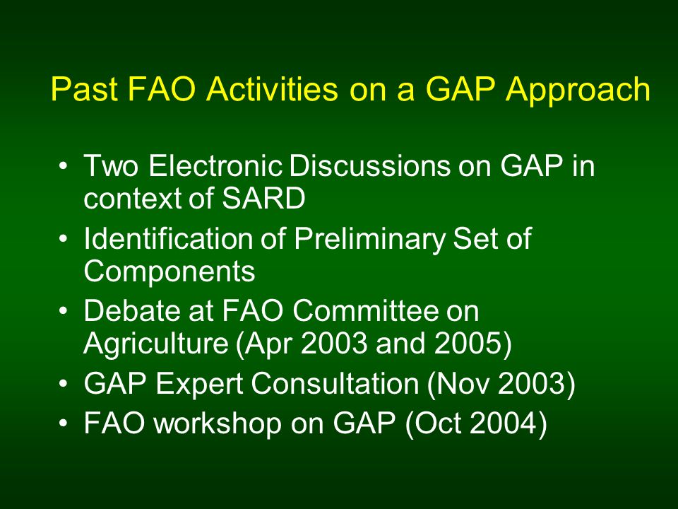 Past FAO Activities on a GAP Approach Two Electronic Discussions on GAP in context of SARD Identification of Preliminary Set of Components Debate at FAO Committee on Agriculture (Apr 2003 and 2005) GAP Expert Consultation (Nov 2003) FAO workshop on GAP (Oct 2004)