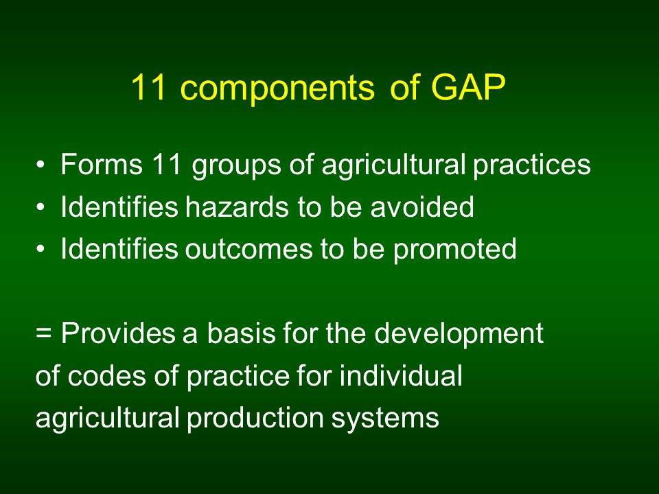 11 components of GAP Forms 11 groups of agricultural practices Identifies hazards to be avoided Identifies outcomes to be promoted = Provides a basis for the development of codes of practice for individual agricultural production systems