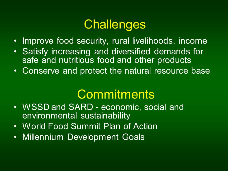Challenges Improve food security, rural livelihoods, income Satisfy increasing and diversified demands for safe and nutritious food and other products Conserve and protect the natural resource base Commitments WSSD and SARD - economic, social and environmental sustainability World Food Summit Plan of Action Millennium Development Goals