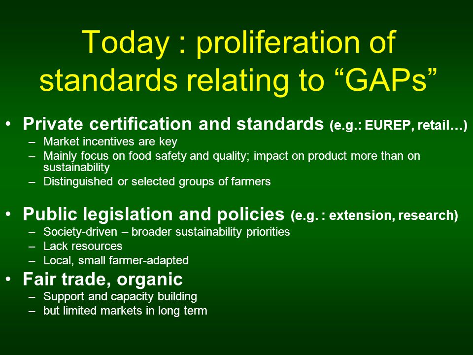Today : proliferation of standards relating to GAPs Private certification and standards (e.g.: EUREP, retail…) –Market incentives are key –Mainly focus on food safety and quality; impact on product more than on sustainability –Distinguished or selected groups of farmers Public legislation and policies (e.g.