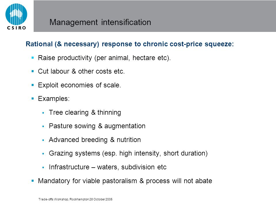 Trade-offs Workshop, Rockhampton 28 October 2005 Management intensification Rational (& necessary) response to chronic cost-price squeeze: Raise productivity (per animal, hectare etc).