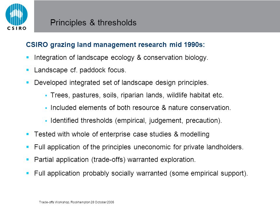 Trade-offs Workshop, Rockhampton 28 October 2005 Principles & thresholds CSIRO grazing land management research mid 1990s: Integration of landscape ecology & conservation biology.