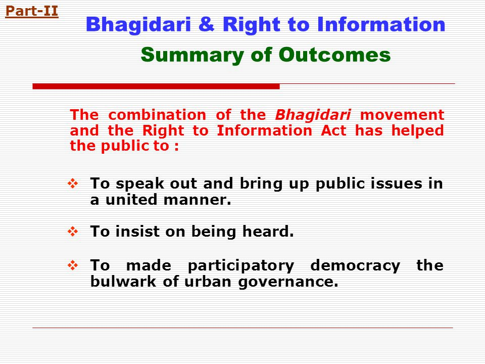 Bhagidari & Right to Information Summary of Outcomes The combination of the Bhagidari movement and the Right to Information Act has helped the public to : To speak out and bring up public issues in a united manner.