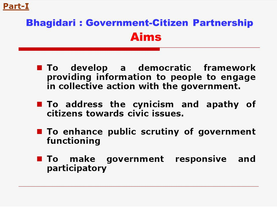 Bhagidari : Government-Citizen Partnership Aims To develop a democratic framework providing information to people to engage in collective action with the government.