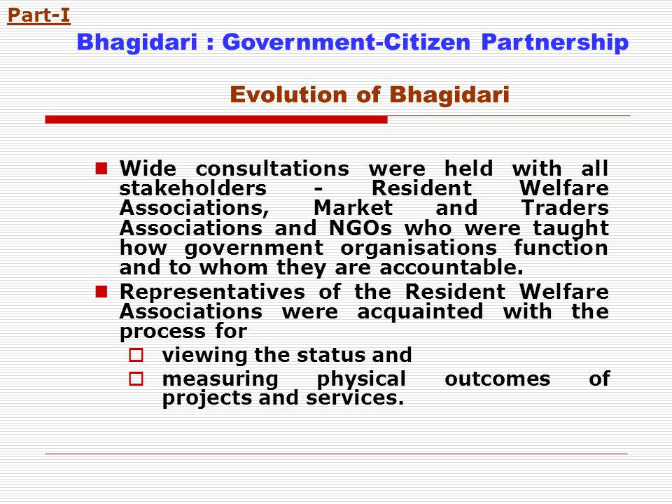 Evolution of Bhagidari Wide consultations were held with all stakeholders - Resident Welfare Associations, Market and Traders Associations and NGOs who were taught how government organisations function and to whom they are accountable.