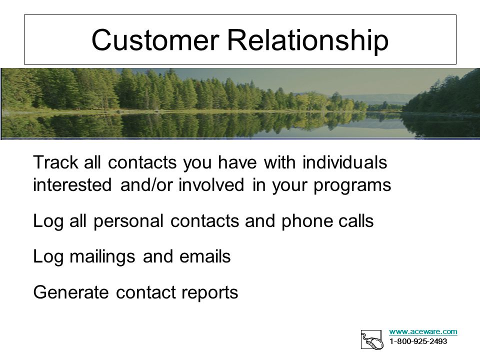 Customer Relationship www.aceware.com 1-800-925-2493 Track all contacts you have with individuals interested and/or involved in your programs Log all personal contacts and phone calls Log mailings and emails Generate contact reports