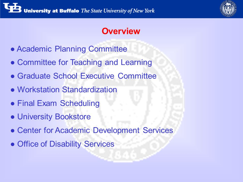 Overview Academic Planning Committee Committee for Teaching and Learning Graduate School Executive Committee Workstation Standardization Final Exam Scheduling University Bookstore Center for Academic Development Services Office of Disability Services