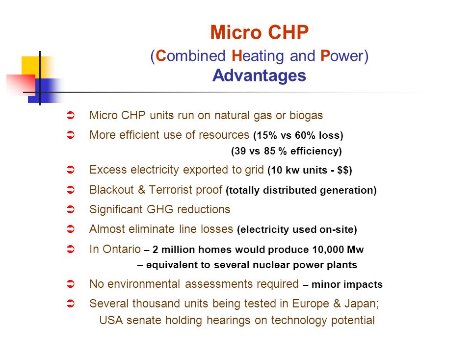 Micro CHP units run on natural gas or biogas More efficient use of resources (15% vs 60% loss) (39 vs 85 % efficiency) Excess electricity exported to grid (10 kw units - $$) Blackout & Terrorist proof (totally distributed generation) Significant GHG reductions Almost eliminate line losses (electricity used on-site) In Ontario – 2 million homes would produce 10,000 Mw – equivalent to several nuclear power plants No environmental assessments required – minor impacts Several thousand units being tested in Europe & Japan; USA senate holding hearings on technology potential Micro CHP (Combined Heating and Power) Advantages