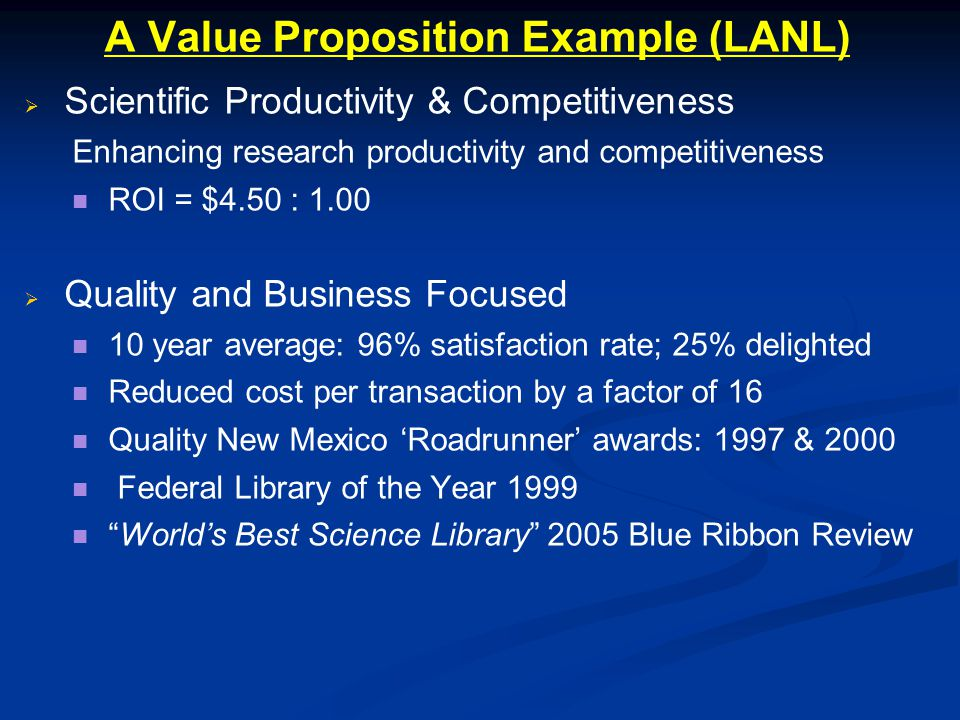 A Value Proposition Example (LANL) Scientific Productivity & Competitiveness Enhancing research productivity and competitiveness ROI = $4.50 : 1.00 Quality and Business Focused 10 year average: 96% satisfaction rate; 25% delighted Reduced cost per transaction by a factor of 16 Quality New Mexico Roadrunner awards: 1997 & 2000 Federal Library of the Year 1999 Worlds Best Science Library 2005 Blue Ribbon Review