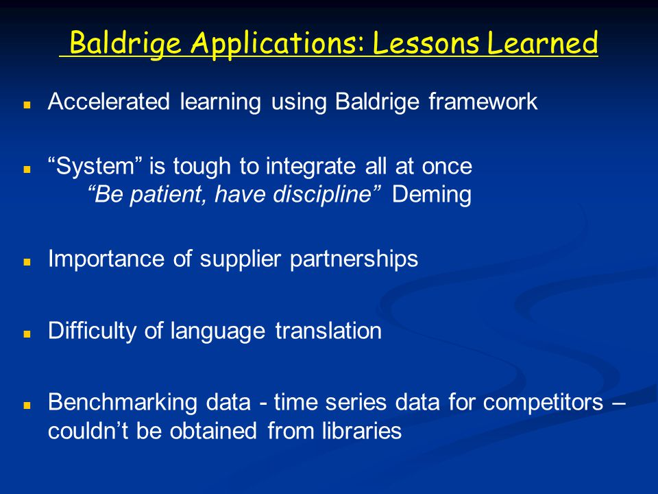 Baldrige Applications: Lessons Learned Accelerated learning using Baldrige framework System is tough to integrate all at once Be patient, have discipline Deming Importance of supplier partnerships Difficulty of language translation Benchmarking data - time series data for competitors – couldnt be obtained from libraries