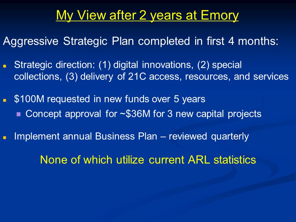 My View after 2 years at Emory Aggressive Strategic Plan completed in first 4 months: Strategic direction: (1) digital innovations, (2) special collections, (3) delivery of 21C access, resources, and services $100M requested in new funds over 5 years Concept approval for ~$36M for 3 new capital projects Implement annual Business Plan – reviewed quarterly None of which utilize current ARL statistics