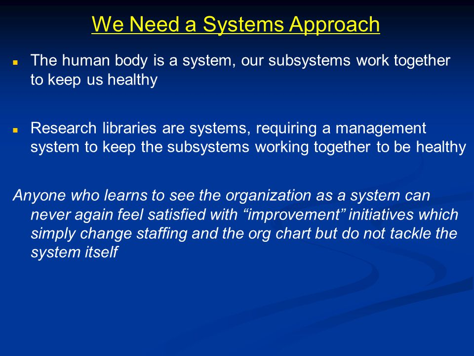 We Need a Systems Approach The human body is a system, our subsystems work together to keep us healthy Research libraries are systems, requiring a management system to keep the subsystems working together to be healthy Anyone who learns to see the organization as a system can never again feel satisfied with improvement initiatives which simply change staffing and the org chart but do not tackle the system itself