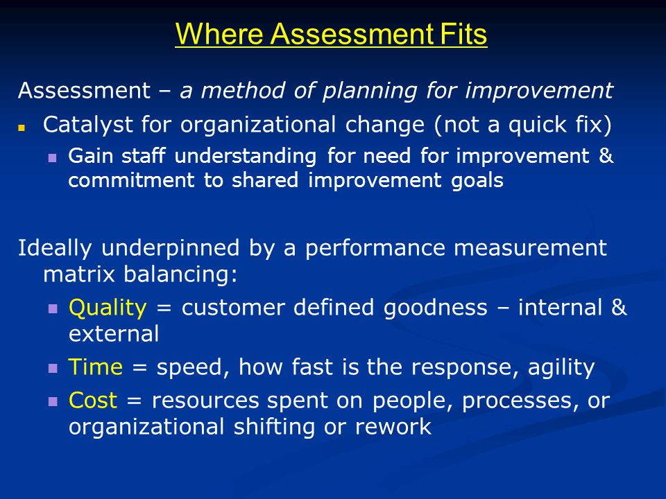 Where Assessment Fits Assessment – a method of planning for improvement Catalyst for organizational change (not a quick fix) Gain staff understanding for need for improvement & commitment to shared improvement goals Ideally underpinned by a performance measurement matrix balancing: Quality = customer defined goodness – internal & external Time = speed, how fast is the response, agility Cost = resources spent on people, processes, or organizational shifting or rework