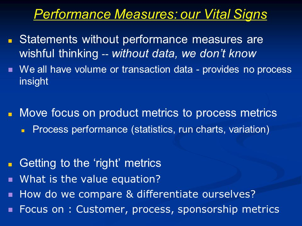 Performance Measures: our Vital Signs Statements without performance measures are wishful thinking -- without data, we dont know We all have volume or transaction data - provides no process insight Move focus on product metrics to process metrics Process performance (statistics, run charts, variation) Getting to the right metrics What is the value equation.