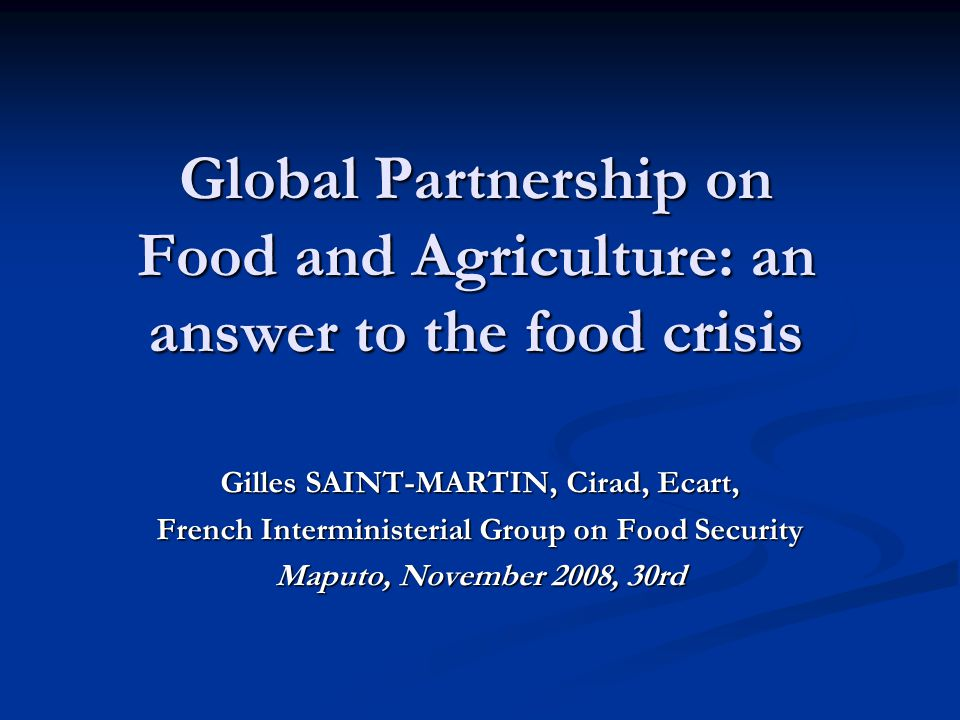 Global Partnership on Food and Agriculture: an answer to the food crisis Gilles SAINT-MARTIN, Cirad, Ecart, French Interministerial Group on Food Security Maputo, November 2008, 30rd