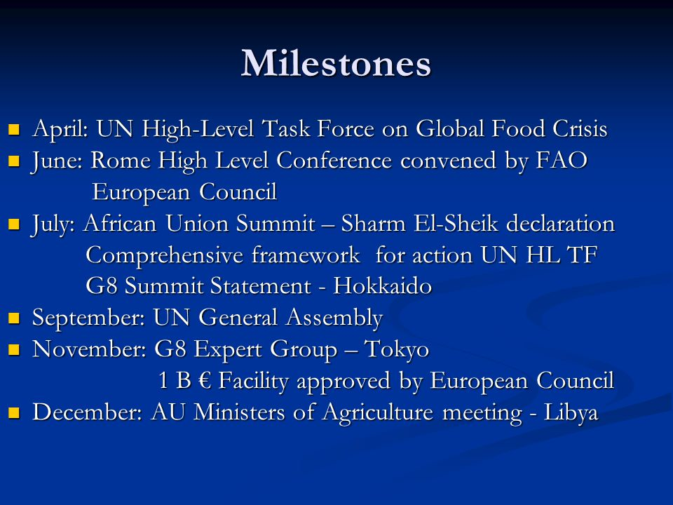 Milestones April: UN High-Level Task Force on Global Food Crisis April: UN High-Level Task Force on Global Food Crisis June: Rome High Level Conference convened by FAO June: Rome High Level Conference convened by FAO European Council European Council July: African Union Summit – Sharm El-Sheik declaration July: African Union Summit – Sharm El-Sheik declaration Comprehensive framework for action UN HL TF Comprehensive framework for action UN HL TF G8 Summit Statement - Hokkaido G8 Summit Statement - Hokkaido September: UN General Assembly September: UN General Assembly November: G8 Expert Group – Tokyo November: G8 Expert Group – Tokyo 1 B Facility approved by European Council 1 B Facility approved by European Council December: AU Ministers of Agriculture meeting - Libya December: AU Ministers of Agriculture meeting - Libya